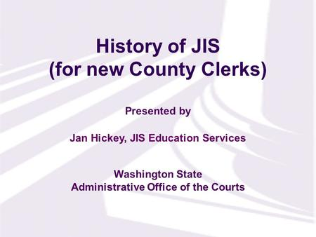 Presented by Washington State Administrative Office of the Courts History of JIS (for new County Clerks) Jan Hickey, JIS Education Services.