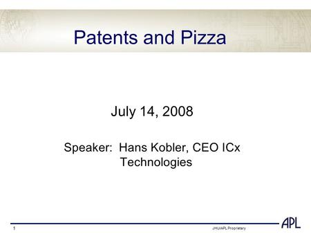 JHU/APL Proprietary 1 Patents and Pizza July 14, 2008 Speaker: Hans Kobler, CEO ICx Technologies.