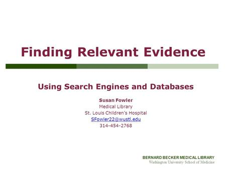 BERNARD BECKER MEDICAL LIBRARY Washington University School of Medicine Finding Relevant Evidence Using Search Engines and Databases Susan Fowler Medical.