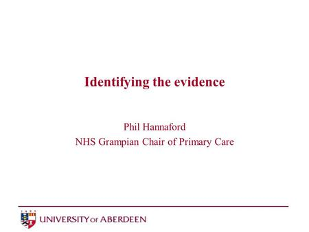 Identifying the evidence Phil Hannaford NHS Grampian Chair of Primary Care.