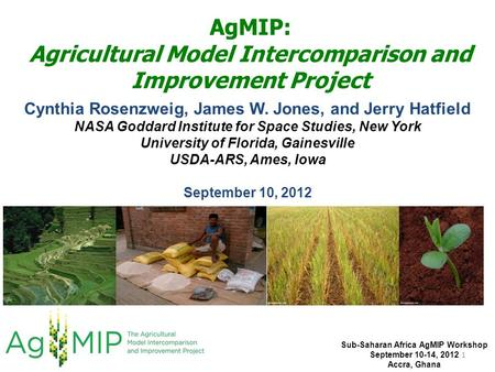 AgMIP: Agricultural Model Intercomparison and Improvement Project Cynthia Rosenzweig, James W. Jones, and Jerry Hatfield NASA Goddard Institute for Space.