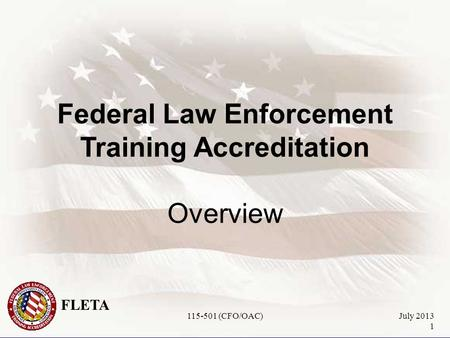 FLETA July 2013 1 Federal Law Enforcement Training Accreditation Overview 115-501 (CFO/OAC)