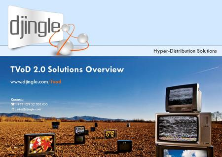 Djingle TVoD 2.0 Solutions Overview – version 3.2 TVoD 2.0 Solutions Overview www.djingle.com/tvod Hyper-Distribution Solutions Contact :  : +33 (0)9.