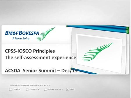 "1 CPSS-IOSCO Principles The self-assessment experience ACSDA Senior Summit – Dec/13 INFORMATION CLASSIFICATION (CHECK WITH AN ""X""): RESTRICTEDCONFIDENTIALINTERNAL."