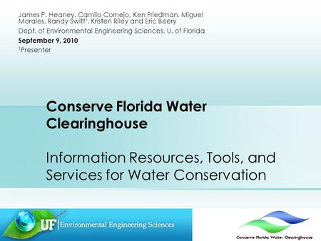 Conserve Florida Water Clearinghouse Information Resources, Tools, and Services for Water Conservation James P. Heaney, Camilo Cornejo, Ken Friedman, Miguel.