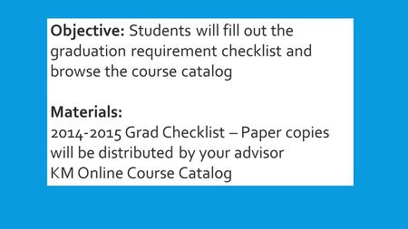 Objective: Students will fill out the graduation requirement checklist and browse the course catalog Materials: 2014-2015 Grad Checklist – Paper copies.