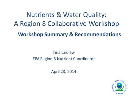 Nutrients & Water Quality: A Region 8 Collaborative Workshop Tina Laidlaw EPA Region 8 Nutrient Coordinator April 23, 2014 Workshop Summary & Recommendations.