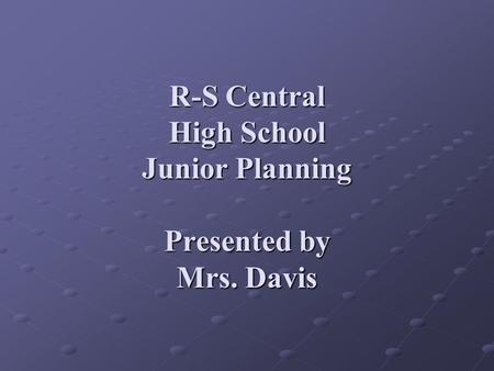 R-S Central High School Junior Planning Presented by Mrs. Davis.