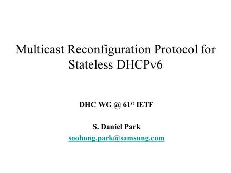 Multicast Reconfiguration Protocol for Stateless DHCPv6 DHC 61 st IETF S. Daniel Park