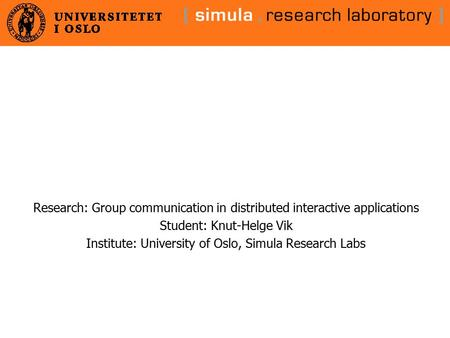 Research: Group communication in distributed interactive applications Student: Knut-Helge Vik Institute: University of Oslo, Simula Research Labs.