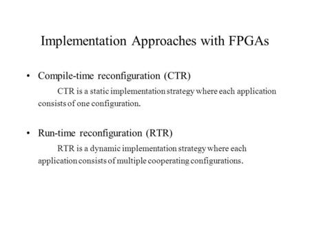 Implementation Approaches with FPGAs Compile-time reconfiguration (CTR) CTR is a static implementation strategy where each application consists of one.