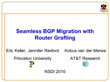 Seamless BGP Migration with Router Grafting Eric Keller, Jennifer Rexford Princeton University Kobus van der Merwe AT&T Research NSDI 2010.