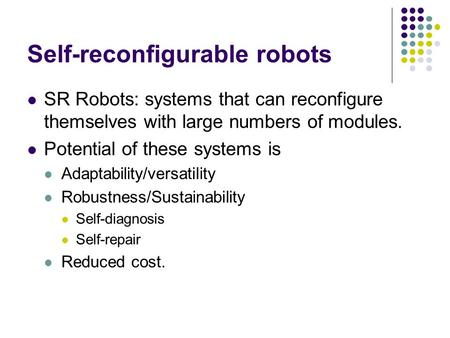 Self-reconfigurable robots SR Robots: systems that can reconfigure themselves with large numbers of modules. Potential of these systems is Adaptability/versatility.