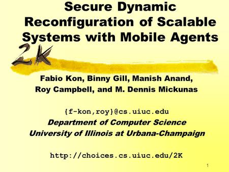 1 Secure Dynamic Reconfiguration of Scalable Systems with Mobile Agents Fabio Kon, Binny Gill, Manish Anand, Roy Campbell, and M. Dennis Mickunas