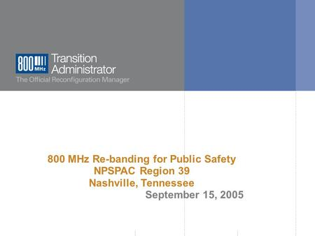  800 MHz Transition Administrator, 2005. All rights reserved. 800 MHz Re-banding for Public Safety NPSPAC Region 39 Nashville, Tennessee September 15,