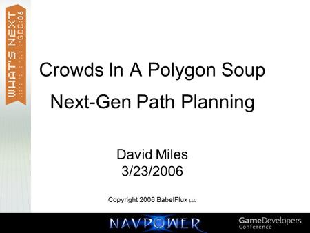 Crowds In A Polygon Soup Next-Gen Path Planning David Miles 3/23/2006 Copyright 2006 BabelFlux LLC.