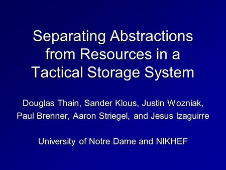 Separating Abstractions from Resources in a Tactical Storage System Douglas Thain, Sander Klous, Justin Wozniak, Paul Brenner, Aaron Striegel, and Jesus.