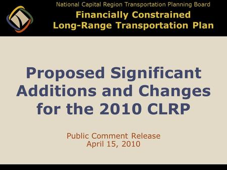 Proposed Significant Additions and Changes for the 2010 CLRP Public Comment Release April 15, 2010 National Capital Region Transportation Planning Board.