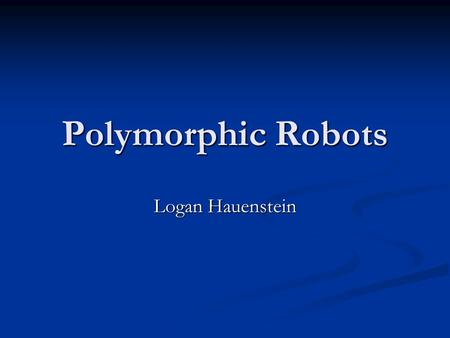 Polymorphic Robots Logan Hauenstein. Reading From Robot Teams, chapter 5: A Polymorphic Robot Team By Andres Castano and Peter Will.
