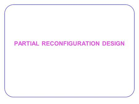 PARTIAL RECONFIGURATION DESIGN. 2 Partial Reconfiguration Partial Reconfiguration :  Ability to reconfigure a portion of the FPGA while the remainder.