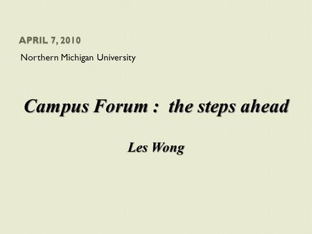 APRIL 7, 2010 Northern Michigan University Campus Forum : the steps ahead Les Wong.
