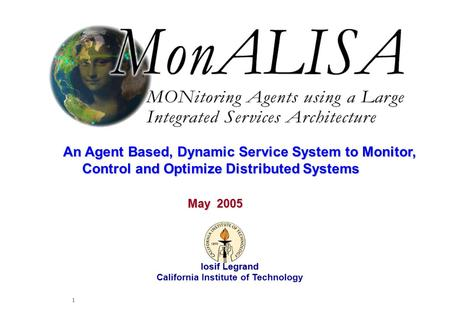 May 2005 Iosif Legrand 1 Iosif Legrand California Institute of Technology May 2005 An Agent Based, Dynamic Service System to Monitor, Control and Optimize.