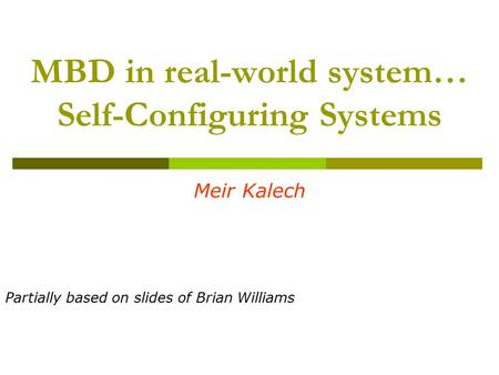 MBD in real-world system… Self-Configuring Systems Meir Kalech Partially based on slides of Brian Williams.