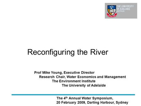 Reconfiguring the River The 4 th Annual Water Symposium, 20 February 2009, Darling Harbour, Sydney Prof Mike Young, Executive Director Research Chair,