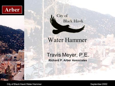 City of Black Hawk Water HammerSeptember 2002 Arber Water Hammer Travis Meyer, P.E. Richard P. Arber Associates.