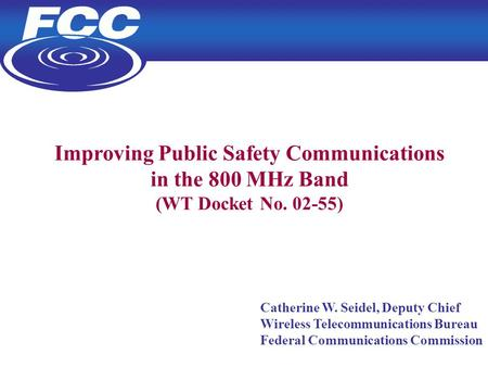 1 Improving Public Safety Communications in the 800 MHz Band (WT Docket No. 02-55) Catherine W. Seidel, Deputy Chief Wireless Telecommunications Bureau.