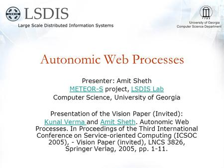 Autonomic Web Processes Presenter: Amit Sheth METEOR-SMETEOR-S project, LSDIS LabLSDIS Lab Computer Science, University of Georgia Presentation of the.