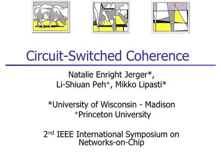 Circuit-Switched Coherence Natalie Enright Jerger*, Li-Shiuan Peh +, Mikko Lipasti* *University of Wisconsin - Madison + Princeton University 2 nd IEEE.