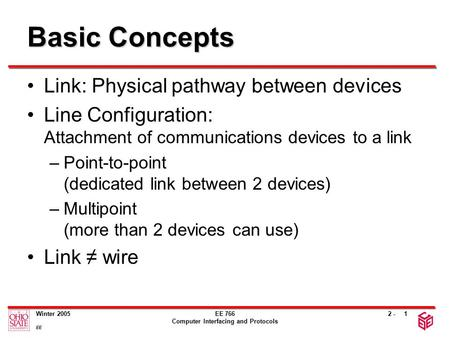 2 - Winter 2005 EE EE 766 Computer Interfacing and Protocols 1 Basic Concepts Link: Physical pathway between devices Line Configuration: Attachment of.