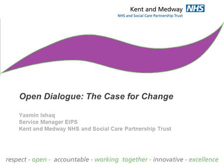Open Dialogue: The Case for Change Yasmin Ishaq Service Manager EIPS Kent and Medway NHS and Social Care Partnership Trust.