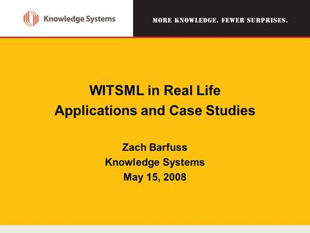 WITSML in Real Life Applications and Case Studies Zach Barfuss Knowledge Systems May 15, 2008.