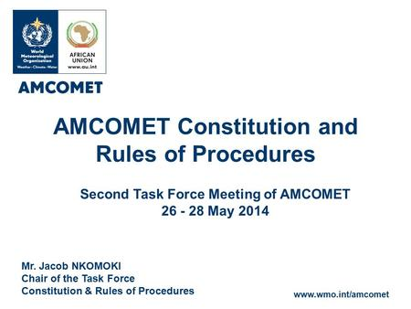 Www.wmo.int/amcomet Mr. Jacob NKOMOKI Chair of the Task Force Constitution & Rules of Procedures AMCOMET Constitution and Rules of Procedures Second Task.