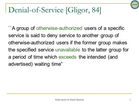Slides mostly by Sherif Khattab 1 Denial-of-Service [Gligor, 84] ``A group of otherwise-authorized users of a specific service is said to deny service.