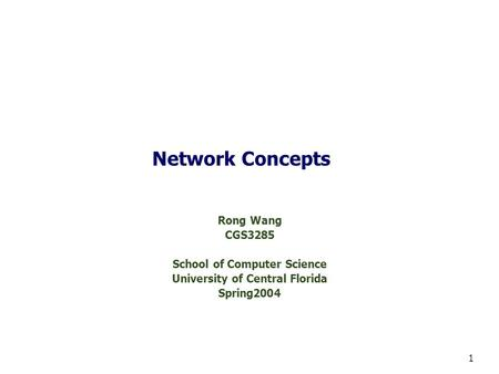 1 Network Concepts Rong Wang CGS3285 School of Computer Science University of Central Florida Spring2004.
