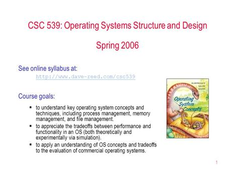 1 CSC 539: Operating Systems Structure and Design Spring 2006 See online syllabus at:  Course goals:  to understand key.