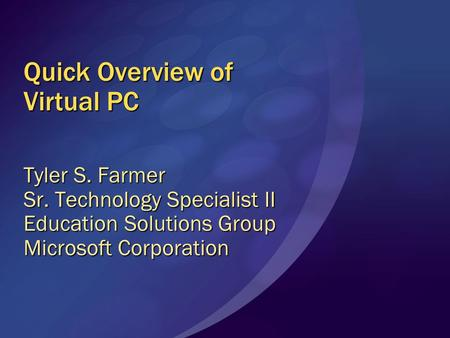 Quick Overview of Virtual PC Tyler S. Farmer Sr. Technology Specialist II Education Solutions Group Microsoft Corporation.