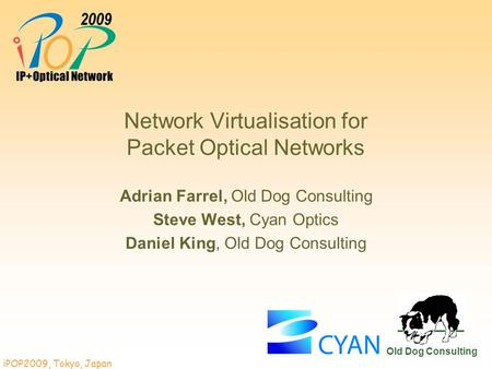 IPOP2009, Tokyo, Japan Old Dog Consulting Network Virtualisation for Packet Optical Networks Adrian Farrel, Old Dog Consulting Steve West, Cyan Optics.