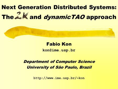 Next Generation Distributed Systems: The and dynamicTAO approach Fabio Kon Department of Computer Science University of São Paulo, Brazil.
