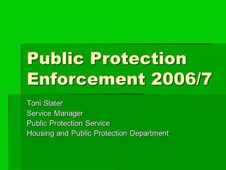 Public Protection Enforcement 2006/7 Toni Slater Service Manager Public Protection Service Housing and Public Protection Department.