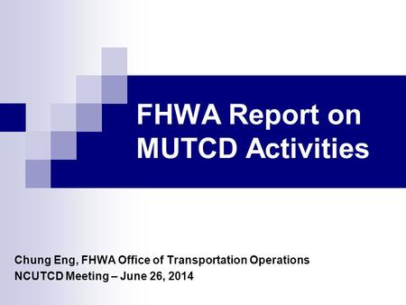FHWA Report on MUTCD Activities Chung Eng, FHWA Office of Transportation Operations NCUTCD Meeting – June 26, 2014.