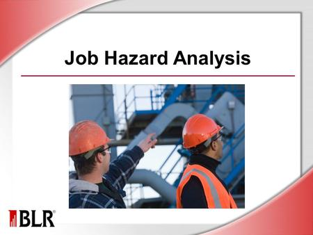 Job Hazard Analysis. © Business & Legal Reports, Inc. 1106 Session Objectives Identify the purpose of JHA Recognize the benefits of JHA Understand the.