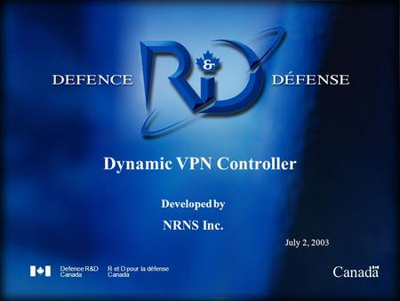 Defence R&D Canada R et D pour la défense Canada Dynamic VPN Controller Developed by NRNS Inc. July 2, 2003.