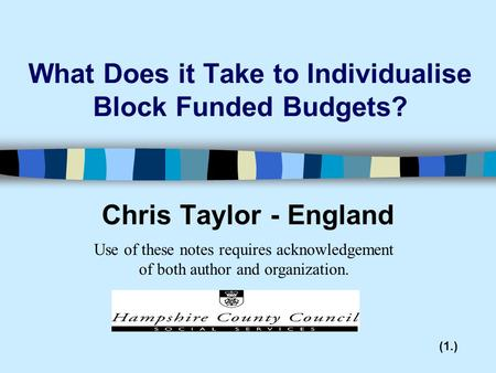 What Does it Take to Individualise Block Funded Budgets? Chris Taylor - England (1.) Use of these notes requires acknowledgement of both author and organization.