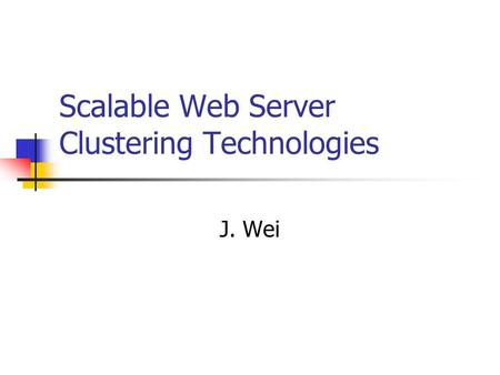 Scalable Web Server Clustering Technologies J. Wei.