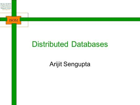 ISOM Distributed Databases Arijit Sengupta. ISOM Learning Objectives Understand the concept and necessity of distributed databases Understand the types.
