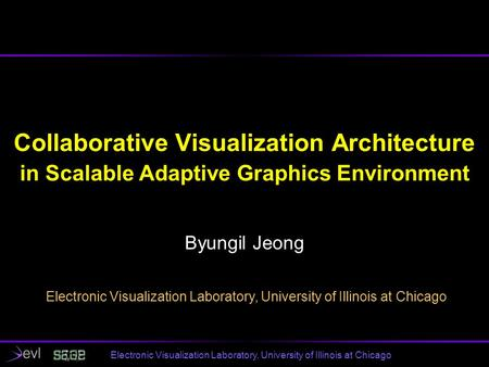Electronic Visualization Laboratory, University of Illinois at Chicago Collaborative Visualization Architecture in Scalable Adaptive Graphics Environment.